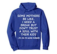 Some Mother Be Like I Need A Break But Don T Trust A Soul T Shirt Hoodie Royal Blue