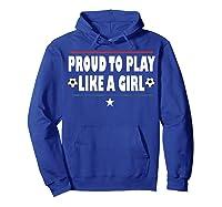 Proud To Play Like A Girl Funny Usa Soccer Gift Shirts Hoodie Royal Blue