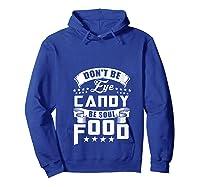 Funny Gift T Shirt Don T Be Eye Candy Be Soul Food T Shirt Hoodie Royal Blue