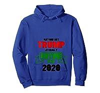 Anyone But Trump Literally Anyone Else Shirt Anti Trump 2020 T Shirt Hoodie Royal Blue