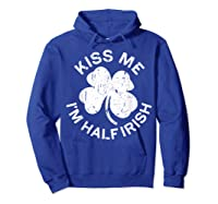 Kiss Me I M Half Irish T Shirt Saint Patrick Day Gift Shirt Hoodie Royal Blue