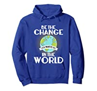 Be The Change You Want To See In The World Science T Shirt Hoodie Royal Blue