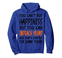 You Can T Buy Happiness But You Can Impeach Trump T Shirt Hoodie Royal Blue