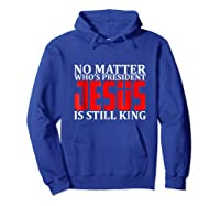 No Matter Who's President Jesus Is Still King Shirts Hoodie Royal Blue