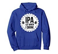 Ipa Lot When I Drink Funny Beer Lover Bottle Cap T Shirt Hoodie Royal Blue