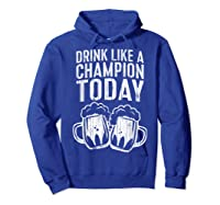 Drink Like A Champion Today T Shirt Saint Patrick Day Gift Hoodie Royal Blue
