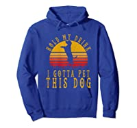 Hold My Drink I Gotta Pet This Dog Shirt T Shirt Hoodie Royal Blue