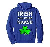 Irish You Were Naked Funny St Saint Patrick S Day T Shirt Hoodie Royal Blue