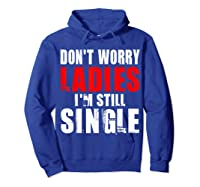 Don T Worry I M Still Single T Funny Gift Shirts Hoodie Royal Blue