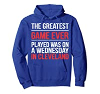 The Greatest Game Ever Played Wednesday In Cleveland Shirts Hoodie Royal Blue