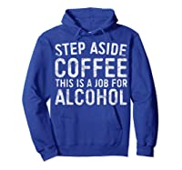 Step Aside Coffee This Is A Job For Alcohol T-shirt Drinking Hoodie Royal Blue