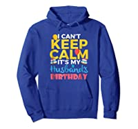I Cant Keep Calm Its My Husbands Birthday Shirt Hoodie Royal Blue
