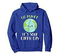 Go Planet It S Your Earth Day T Shirt Science March Hoodie Royal Blue
