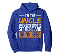 I M The Uncle So I M Just Going To Sit Here And Drink Beer T Shirt Hoodie Royal Blue