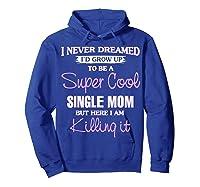 Super Cool Single Mom Killing It T Shirt Funny Cool Gift Hoodie Royal Blue