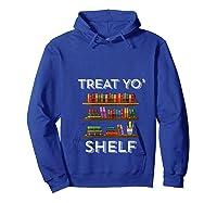 Treat Yo Shelf Shirt Funny Book Reading Lover Librarian Gift T Shirt Hoodie Royal Blue