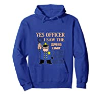 Yes Officer I Did See The Speed Limi Gift Shirts Hoodie Royal Blue