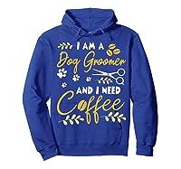 Am A Dog Groomer And Need Coffee Happy Dad Mom Shirts Hoodie Royal Blue