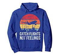 Catch Flights Not Feelings Gift For Retro Traveler Shirts Hoodie Royal Blue