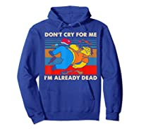 Don T Cry For Me I M Already Dead Tshirt Hoodie Royal Blue