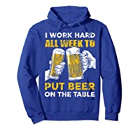 I Work Hard All Week To Put Beer On The Table T Shirt Hoodie Royal Blue