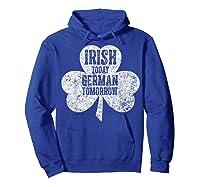 Irish Today German Tomorrow T Shirt Saint Patrick Day Gift Hoodie Royal Blue