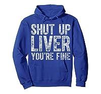 Shut Up Liver You Re Fine T Shirt Saint Patrick Day Gift Hoodie Royal Blue