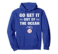 Go Get It Out Of The Ocean Baseball Lovers Gifts Shirts Hoodie Royal Blue