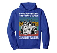If You Don T Believe They Have Souls Tshirt Dog Lover Gifts T Shirt Hoodie Royal Blue