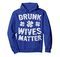 Drunk Wives Matter T Shirt Saint Patrick Day Gift Shirt Hoodie Royal Blue