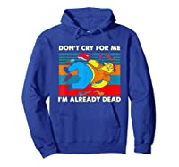 Don T Cry For Me I M Already Dead T Shirt Hoodie Royal Blue