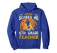 Nothing Scares Me I'm 6th Grade Tea Halloween Gift Shirts Hoodie Royal Blue