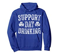 Support Day Drinking T Shirt Saint Patrick Day Gift Shirt Hoodie Royal Blue