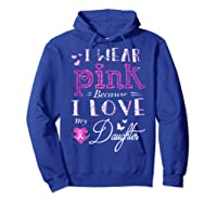 I Wear Pink Because I Love My Daughter Breast Cancer T Shirt Hoodie Royal Blue