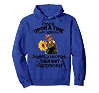 Once Upon A Time I Was Sweet Innocent Then Shit Happened Shirts Hoodie Royal Blue