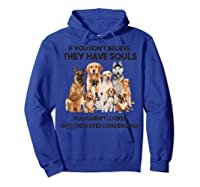 If You Don T Believe They Have Souls Tshirt Dog Lover Gifts Hoodie Royal Blue
