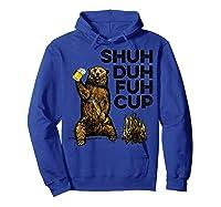 Shuh Duh Fuh Cup Bear Drinking Beer Camping Camp Fire Beer T Shirt Hoodie Royal Blue