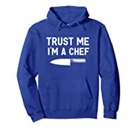 Trust Me I M A Chef Cooking Funny Culinary Chefs Gifts T Shirt Hoodie Royal Blue