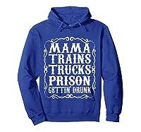 Mama Trains Trucks Prison Gettin Drunk Country Music Gift T-shirt Hoodie Royal Blue