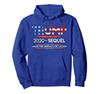 Trump 2020 The Sequel Make Liberals Cry Again Election Gift T Shirt Hoodie Royal Blue
