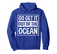Go Get It Out Of The Ocean T Shirt T-shirt Hoodie Royal Blue