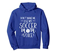 Don T Make Me Use My Soccer Mom Voice Goalie Mama Gift Shirts Hoodie Royal Blue