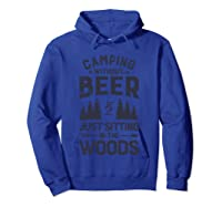 Camping Without Beer Is Just Sitting In The Woods Funny Shirts Hoodie Royal Blue