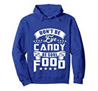 Funny Gift T Shirt Don T Be Eye Candy Be Soul Food Pullover  Hoodie Royal Blue
