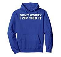 Don't Worry I Zip Tied I Funny Cable Tie Gift Idea Shirts Hoodie Royal Blue