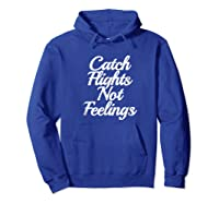 Catch Flights Not Feelings T Shirt Funny Quotes Tee Hoodie Royal Blue