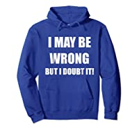 I May Be Wrong But I Doubt It Shirt Hoodie Royal Blue