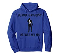 Be Kind To My Puppy Or I Ll Kill You John Dog Lover T Shirt Hoodie Royal Blue