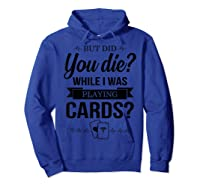But Did You Die While I Was Playing Cards Tshirt For Nurse Hoodie Royal Blue