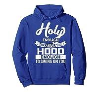 Holy Enough To Pray Hood Enough To Swing Gift Shirts Hoodie Royal Blue